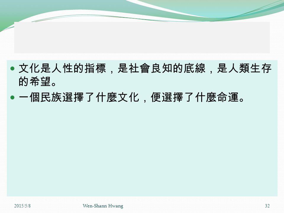 文化是人性的指標,是社會良知的底線,是人類生存 的希望。 一個民族選擇了什麼文化,便選擇了什麼命運。 2015/5/8 Wen-Shann Hwang 32