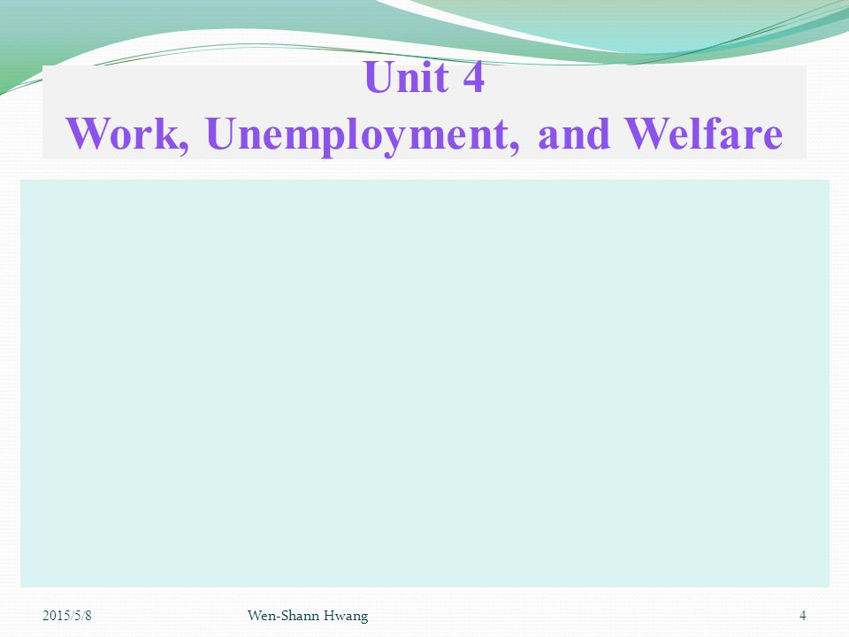 Unit 4 Work, Unemployment, and Welfare 2015/5/8 Wen-Shann Hwang 4
