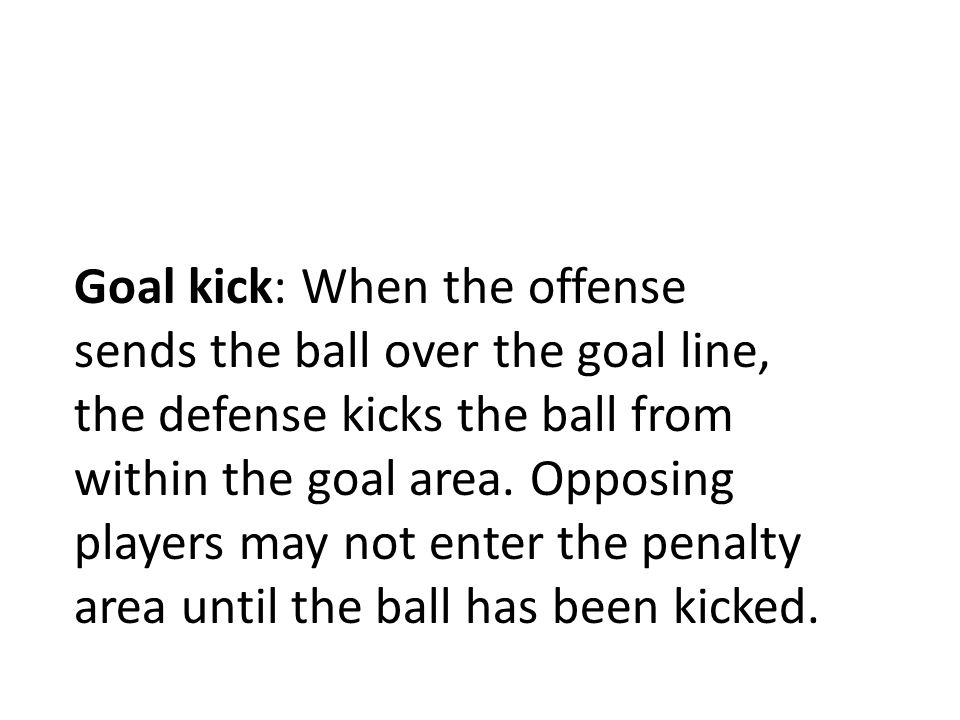 Goal kick: When the offense sends the ball over the goal line, the defense kicks the ball from within the goal area.