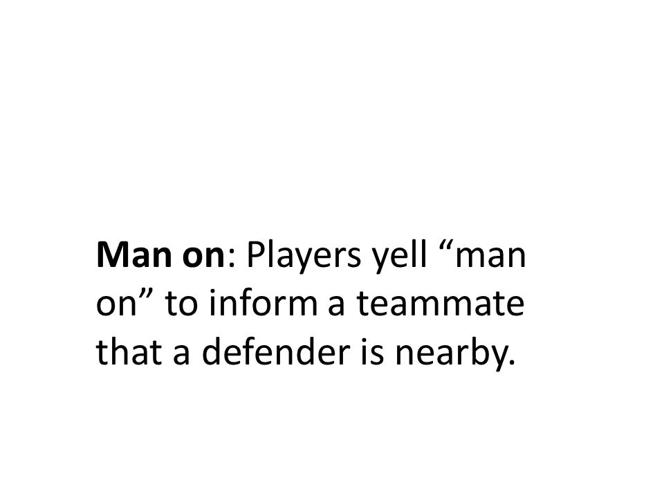 Man on: Players yell man on to inform a teammate that a defender is nearby.