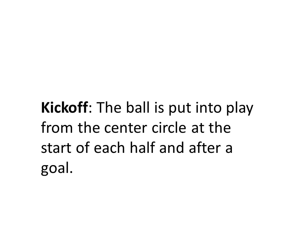 Kickoff: The ball is put into play from the center circle at the start of each half and after a goal.