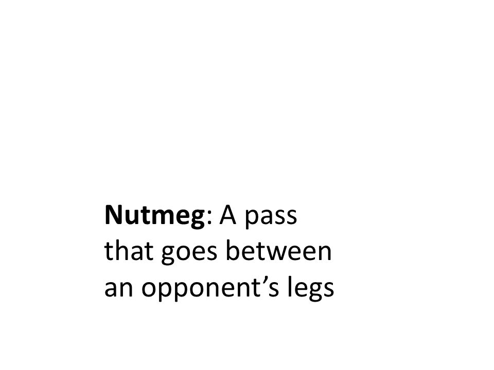 Nutmeg: A pass that goes between an opponent's legs
