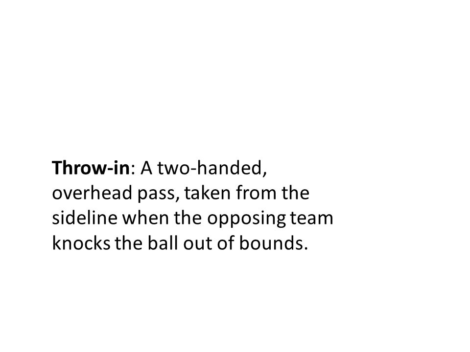 Throw-in: A two-handed, overhead pass, taken from the sideline when the opposing team knocks the ball out of bounds.