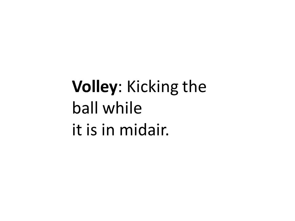Volley: Kicking the ball while it is in midair.