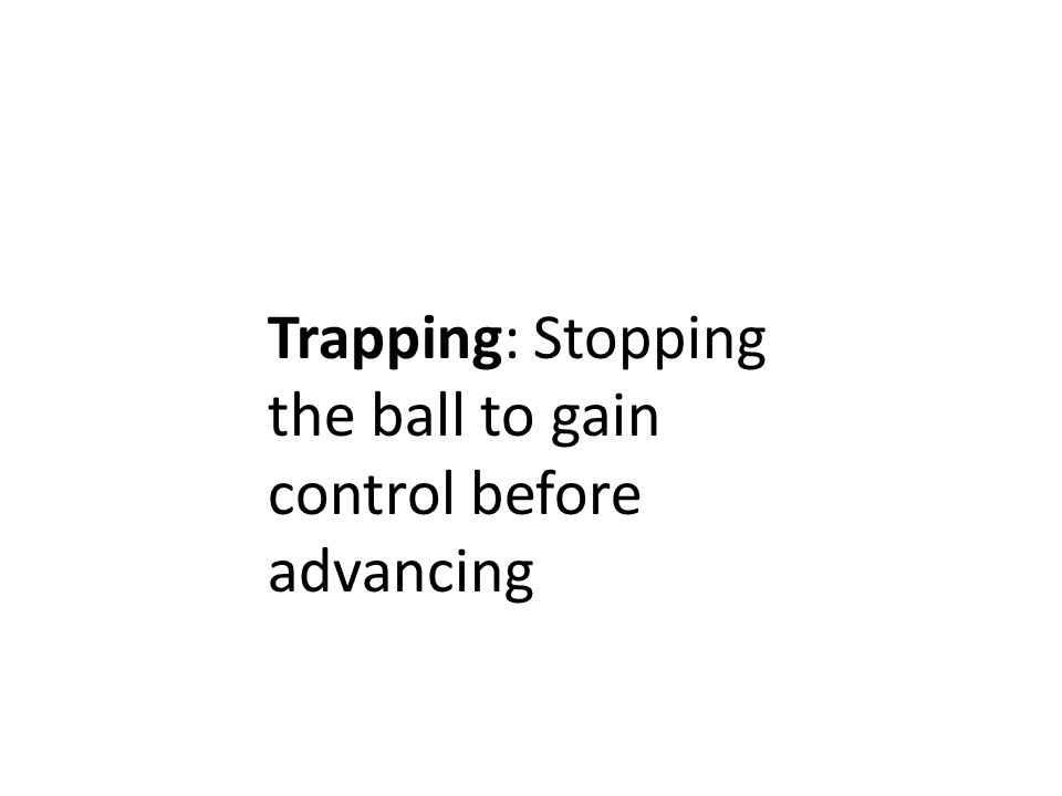 Trapping: Stopping the ball to gain control before advancing