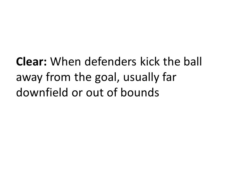 Clear: When defenders kick the ball away from the goal, usually far downfield or out of bounds