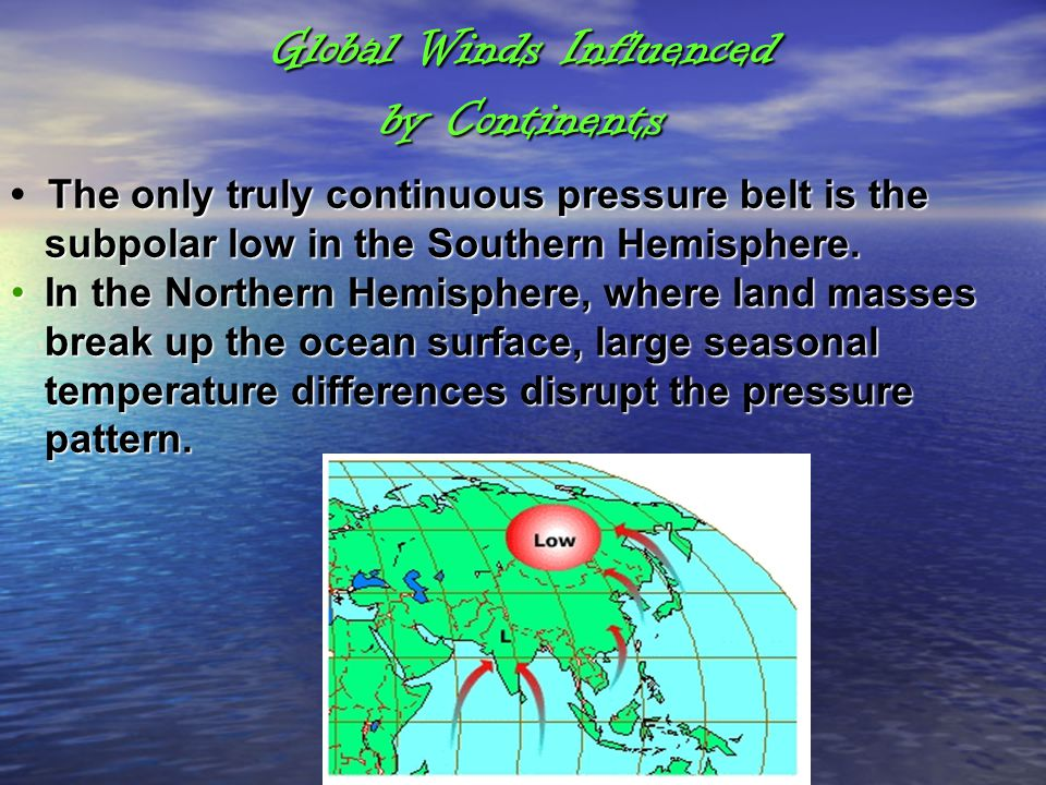 Global Winds Influenced by Continents The only truly continuous pressure belt is the subpolar low in the Southern Hemisphere. In the Northern Hemisphe