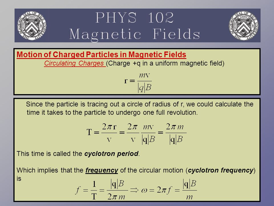 Motion of Charged Particles in Magnetic Fields Circulating Charges (Charge +q in a uniform magnetic field) Since the particle is tracing out a circle
