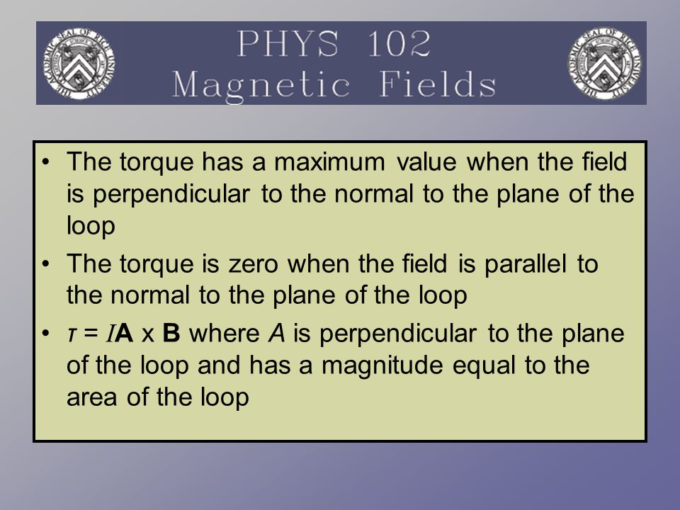 The torque has a maximum value when the field is perpendicular to the normal to the plane of the loop The torque is zero when the field is parallel to
