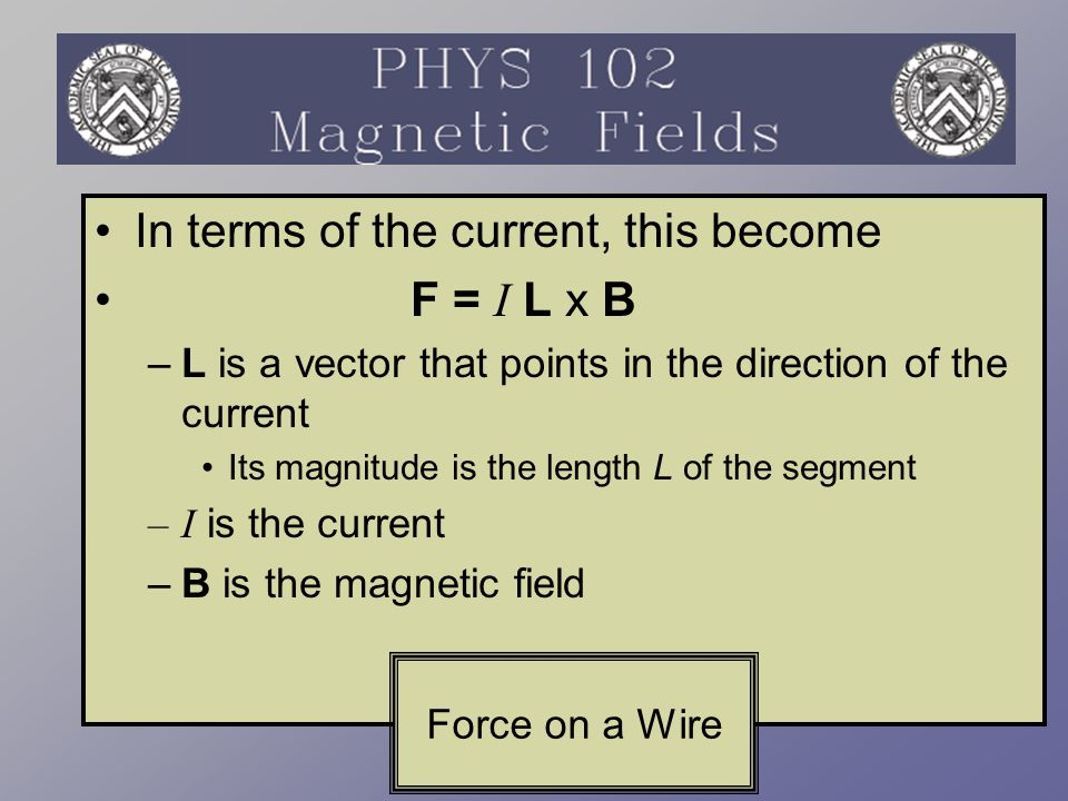 In terms of the current, this become F = I L x B –L is a vector that points in the direction of the current Its magnitude is the length L of the segme