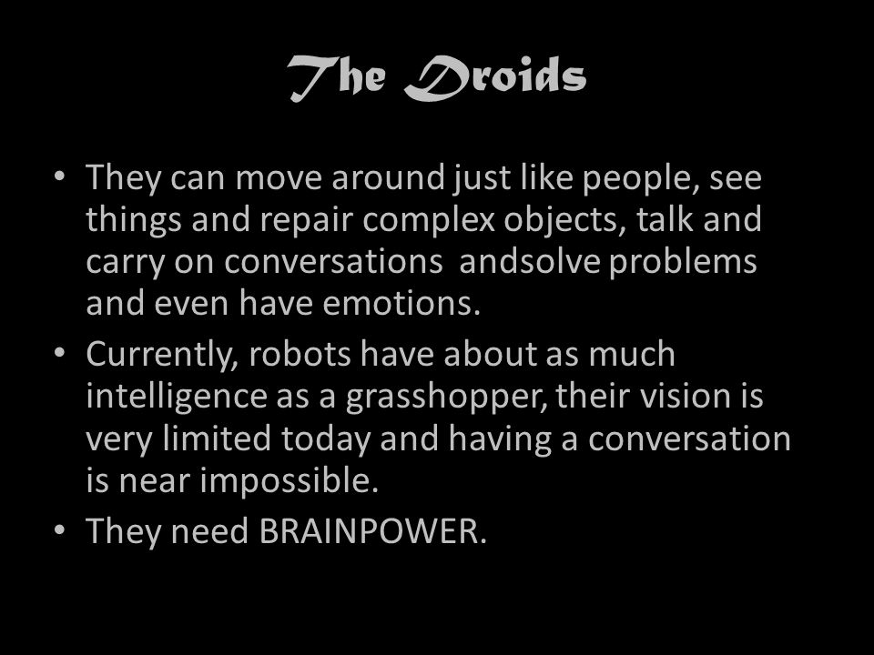 The Droids They can move around just like people, see things and repair complex objects, talk and carry on conversations andsolve problems and even have emotions.