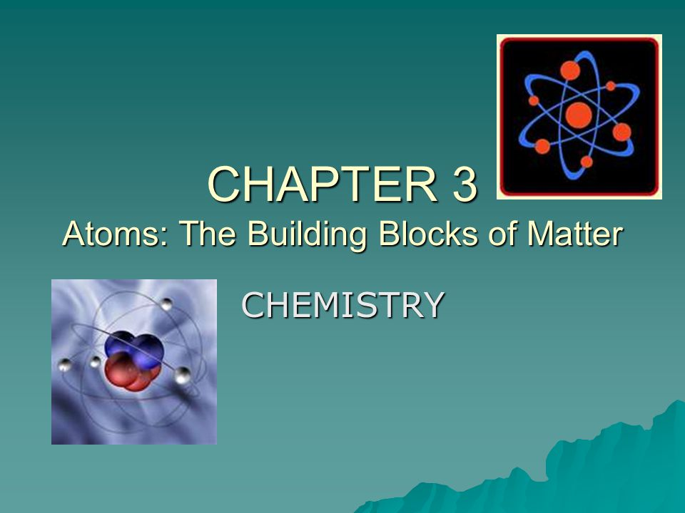 CHAPTER 3 Atoms: The Building Blocks of Matter CHEMISTRY