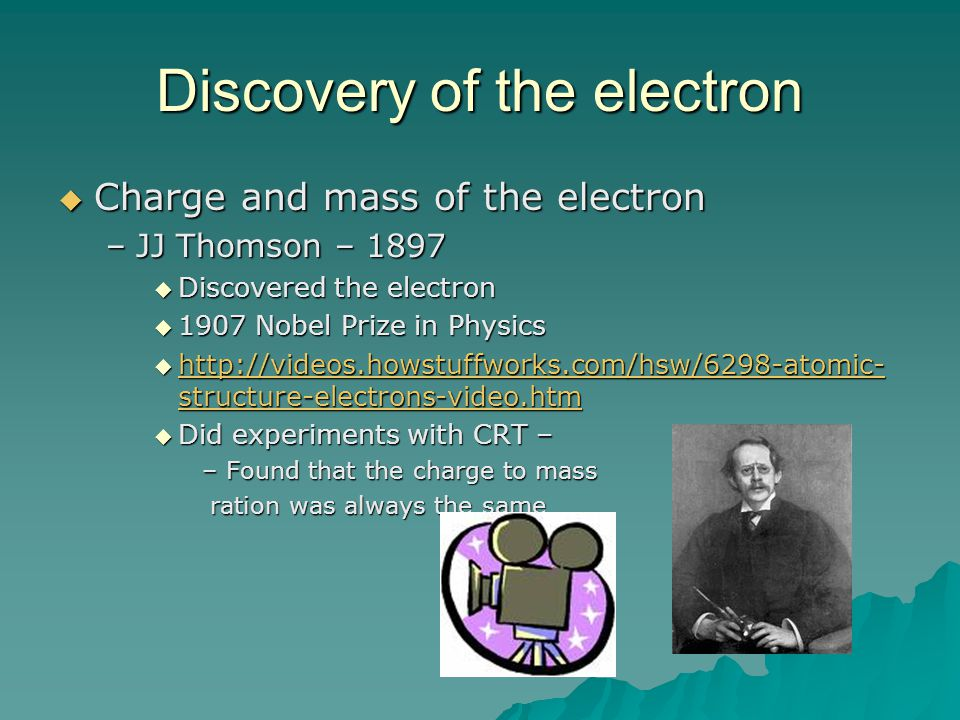 Discovery of the electron  Charge and mass of the electron –JJ Thomson – 1897  Discovered the electron  1907 Nobel Prize in Physics  http://videos
