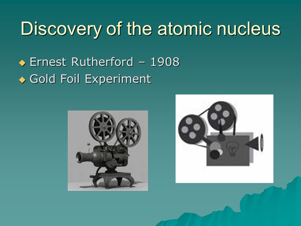 Discovery of the atomic nucleus  Ernest Rutherford – 1908  Gold Foil Experiment