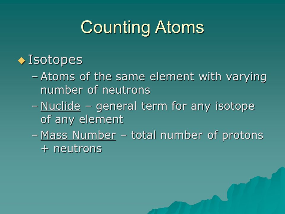 Counting Atoms  Isotopes –Atoms of the same element with varying number of neutrons –Nuclide – general term for any isotope of any element –Mass Numb