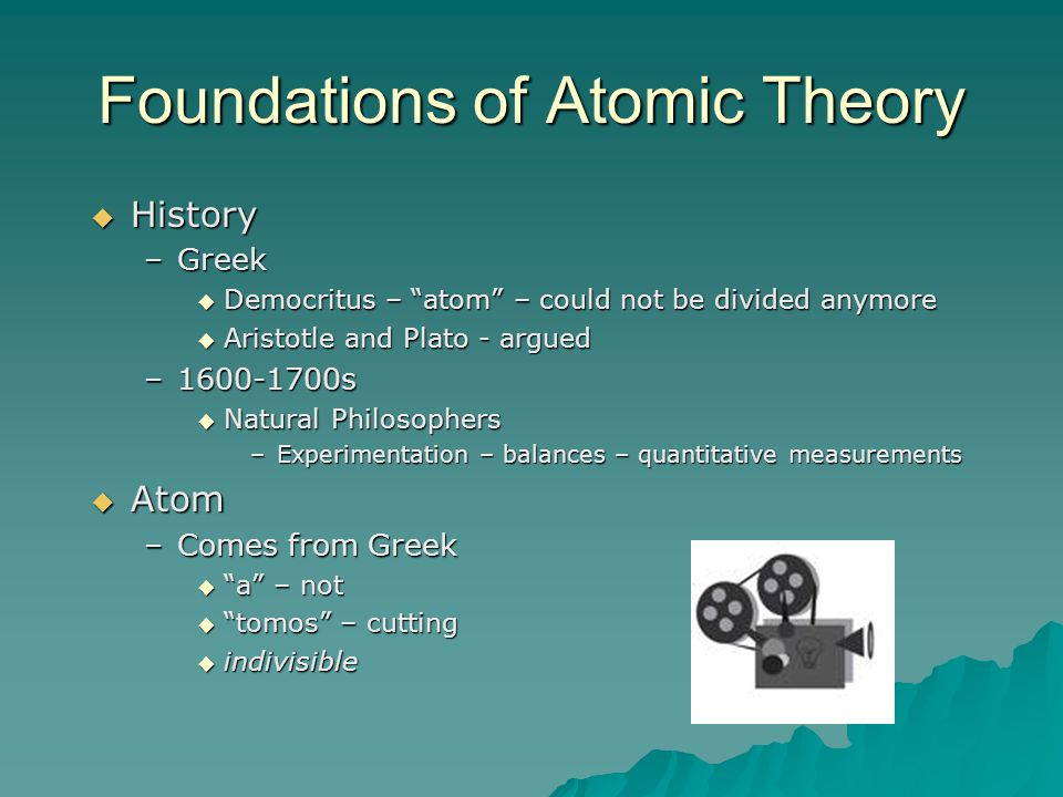 "Foundations of Atomic Theory  History –Greek  Democritus – ""atom"" – could not be divided anymore  Aristotle and Plato - argued –1600-1700s  Natura"