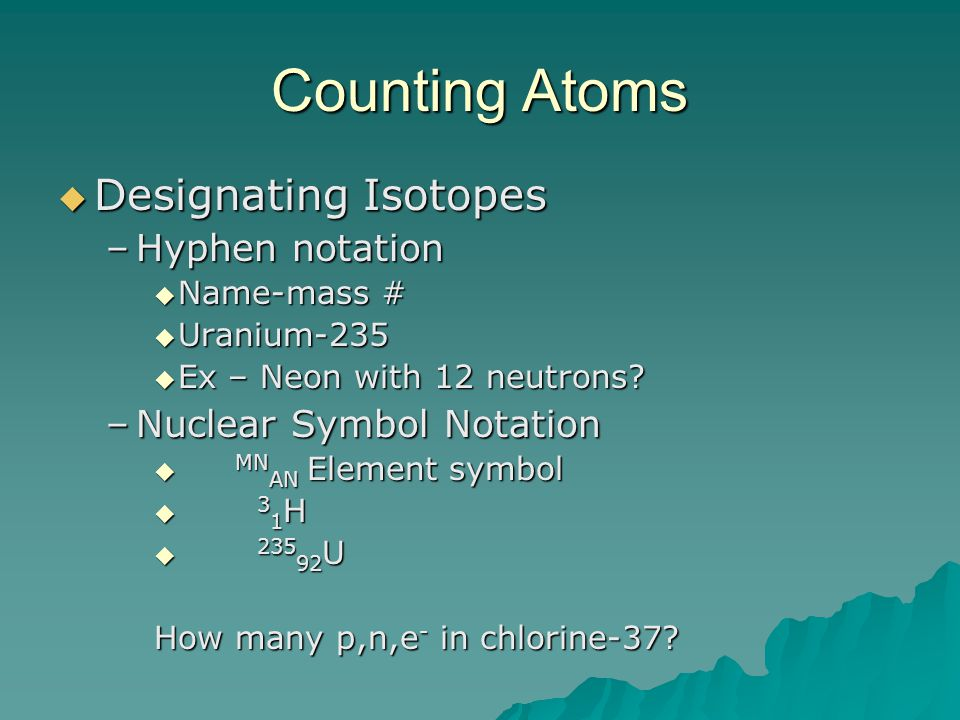 Counting Atoms  Designating Isotopes –Hyphen notation  Name-mass #  Uranium-235  Ex – Neon with 12 neutrons? –Nuclear Symbol Notation  MN AN Elem
