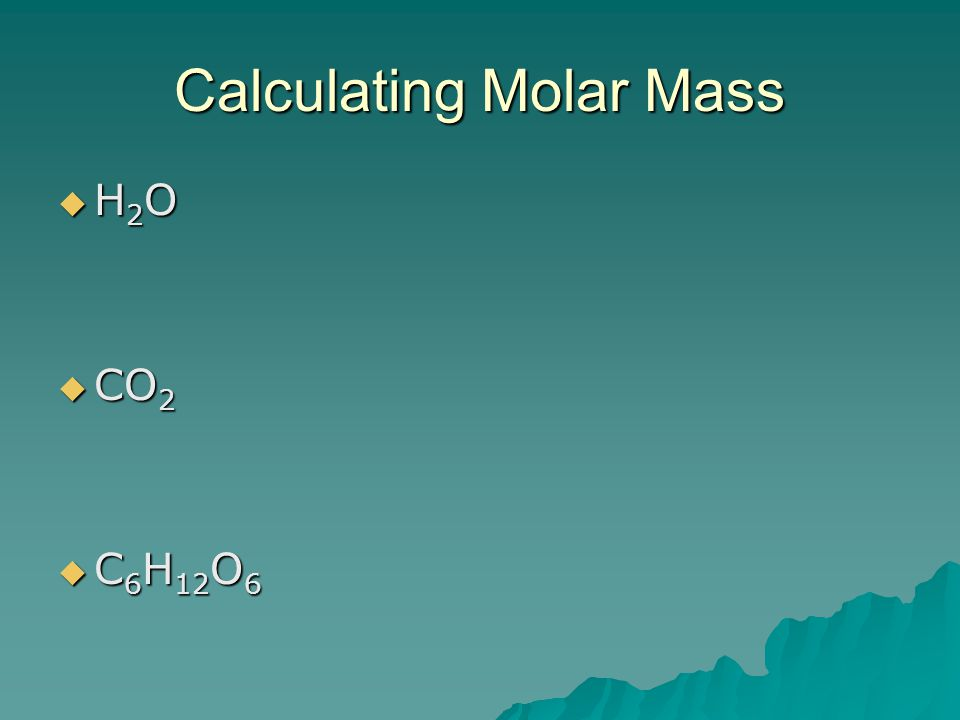 Calculating Molar Mass  H 2 O  CO 2  C 6 H 12 O 6