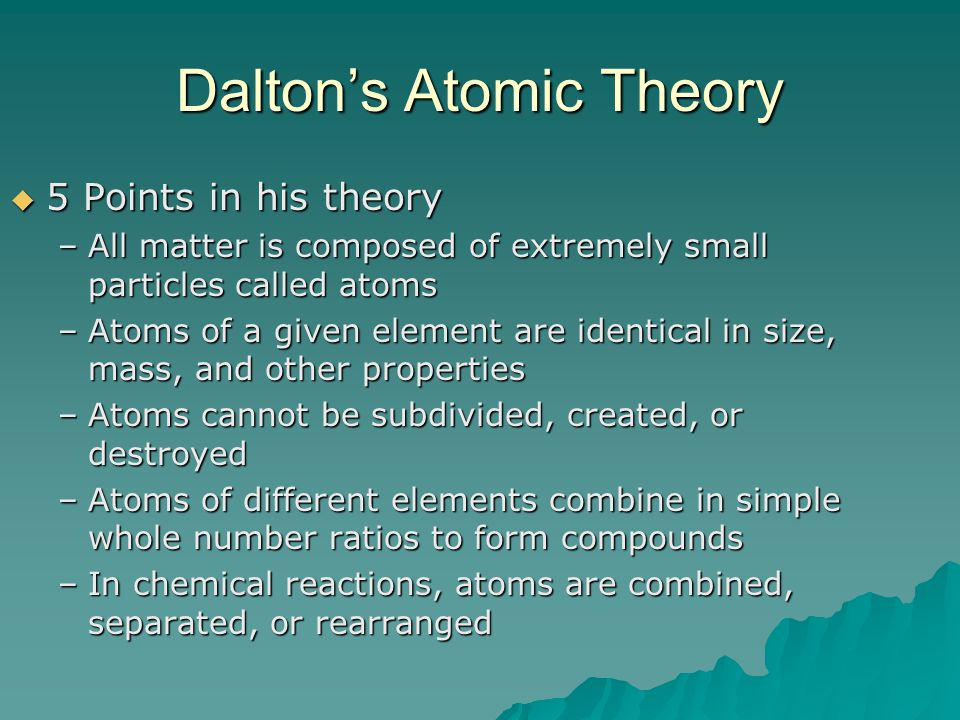 Dalton's Atomic Theory  5 Points in his theory –All matter is composed of extremely small particles called atoms –Atoms of a given element are identi