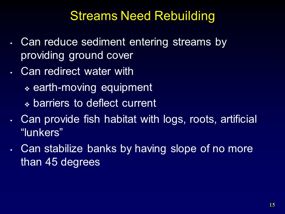 15 Streams Need Rebuilding Can reduce sediment entering streams by providing ground cover Can redirect water with  earth-moving equipment  barriers to deflect current Can provide fish habitat with logs, roots, artificial lunkers Can stabilize banks by having slope of no more than 45 degrees