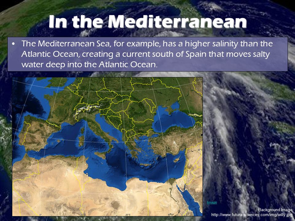 Background Image http://www.futura-sciences.com/img/willy.jpg In the Mediterranean The Mediterranean Sea, for example, has a higher salinity than the