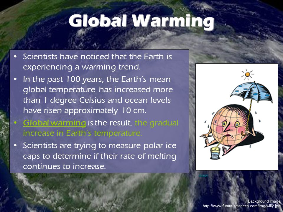 Background Image http://www.futura-sciences.com/img/willy.jpg Global Warming Scientists have noticed that the Earth is experiencing a warming trend. I