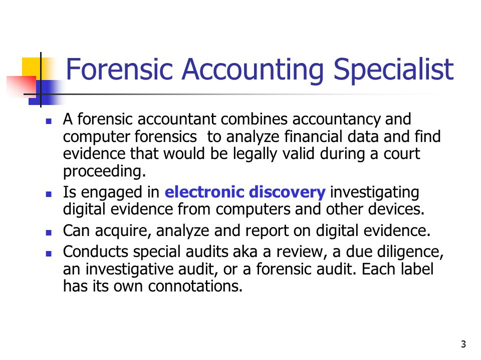 Forensic Accounting Specialist A forensic accountant combines accountancy and computer forensics to analyze financial data and find evidence that would be legally valid during a court proceeding.