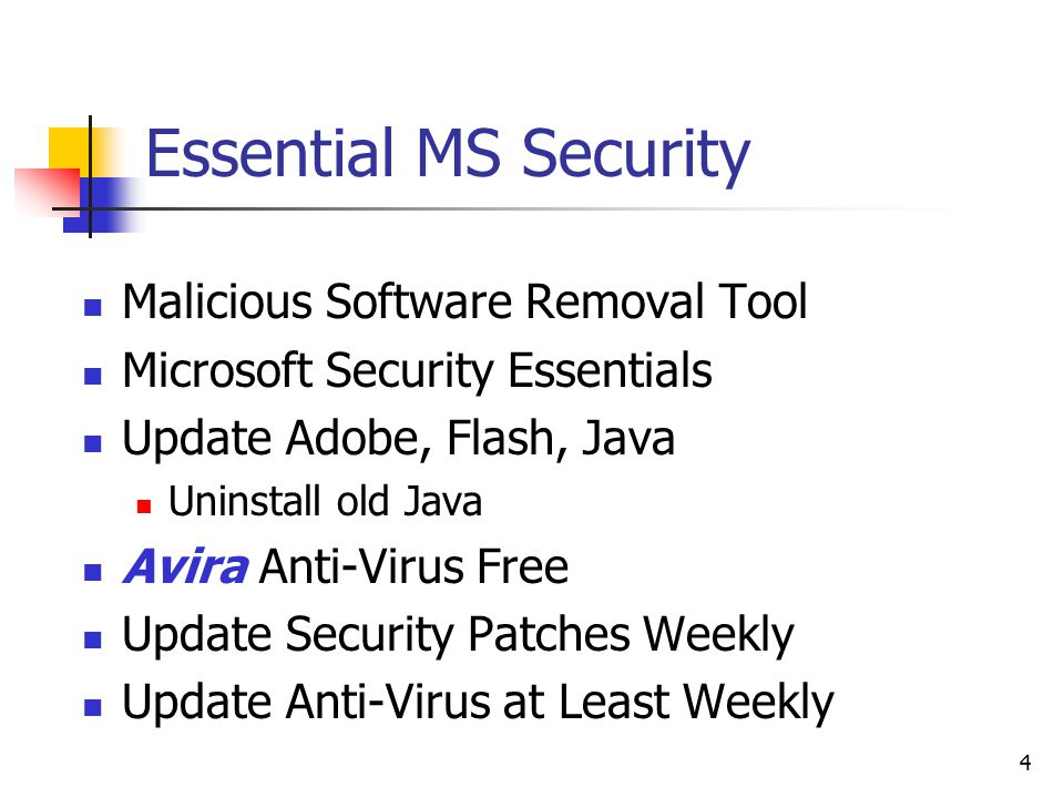 Essential MS Security Malicious Software Removal Tool Microsoft Security Essentials Update Adobe, Flash, Java Uninstall old Java Avira Anti-Virus Free Update Security Patches Weekly Update Anti-Virus at Least Weekly 4