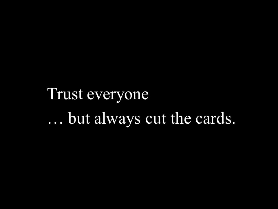 Trust everyone … but always cut the cards. 5