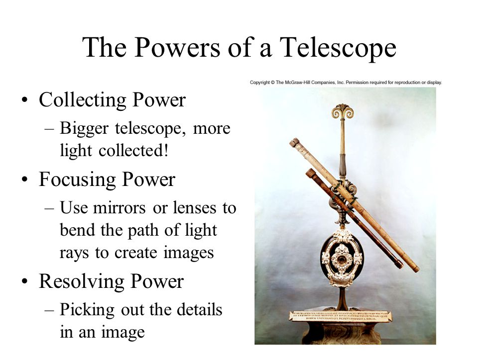 The Powers of a Telescope Collecting Power –Bigger telescope, more light collected! Focusing Power –Use mirrors or lenses to bend the path of light ra
