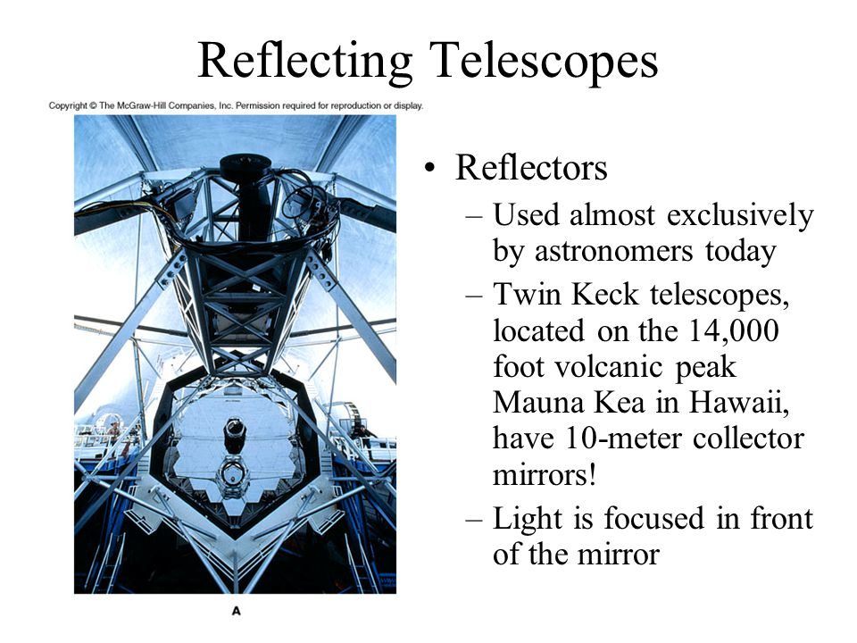Reflecting Telescopes Reflectors –Used almost exclusively by astronomers today –Twin Keck telescopes, located on the 14,000 foot volcanic peak Mauna K