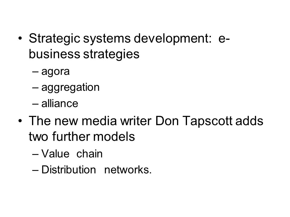 Strategic systems development: e- business strategies –agora –aggregation –alliance The new media writer Don Tapscott adds two further models –Value chain –Distribution networks.