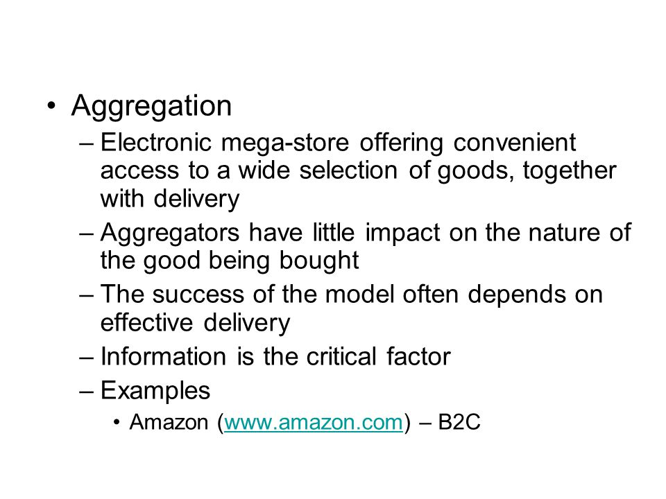 Aggregation –Electronic mega-store offering convenient access to a wide selection of goods, together with delivery –Aggregators have little impact on the nature of the good being bought –The success of the model often depends on effective delivery –Information is the critical factor –Examples Amazon (www.amazon.com) – B2Cwww.amazon.com