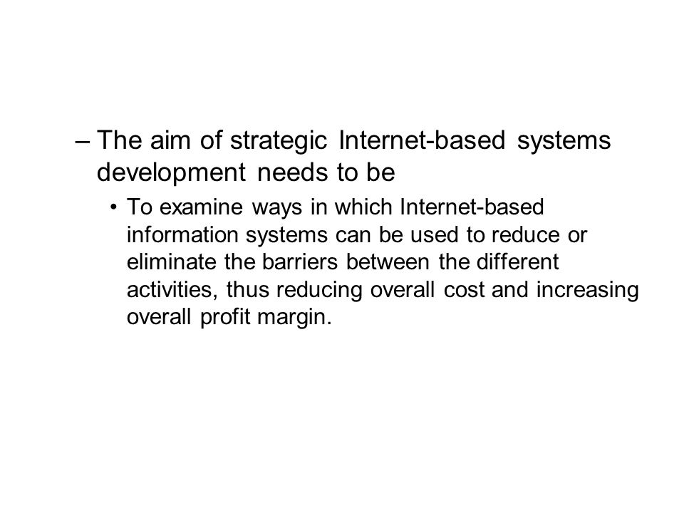 –The aim of strategic Internet-based systems development needs to be To examine ways in which Internet-based information systems can be used to reduce or eliminate the barriers between the different activities, thus reducing overall cost and increasing overall profit margin.