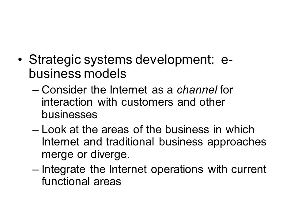 Strategic systems development: e- business models –Consider the Internet as a channel for interaction with customers and other businesses –Look at the areas of the business in which Internet and traditional business approaches merge or diverge.