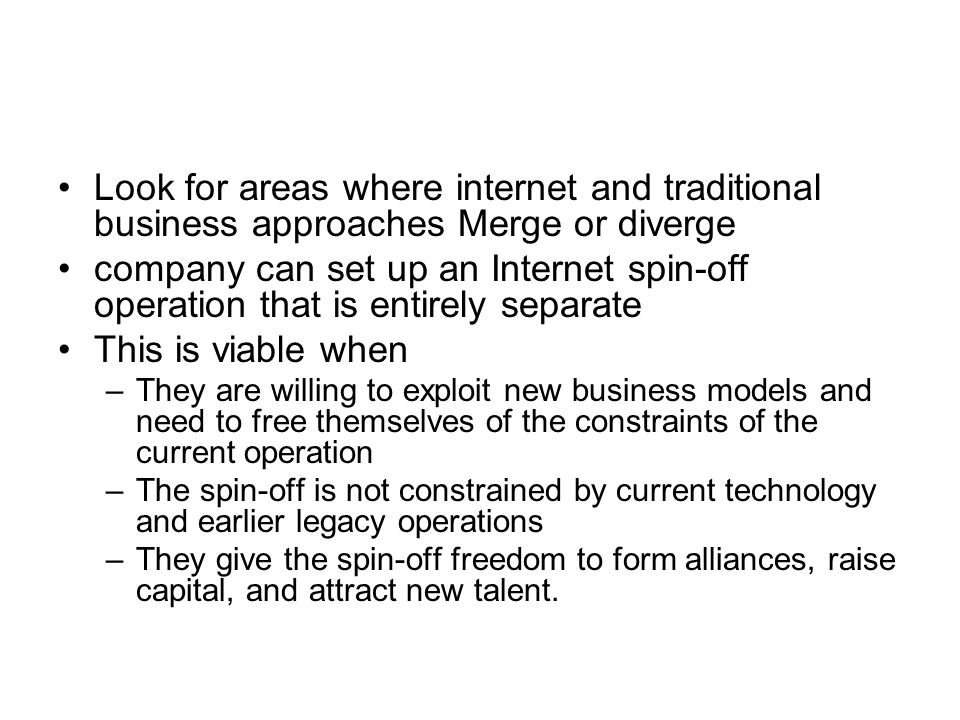 Look for areas where internet and traditional business approaches Merge or diverge company can set up an Internet spin-off operation that is entirely separate This is viable when –They are willing to exploit new business models and need to free themselves of the constraints of the current operation –The spin-off is not constrained by current technology and earlier legacy operations –They give the spin-off freedom to form alliances, raise capital, and attract new talent.