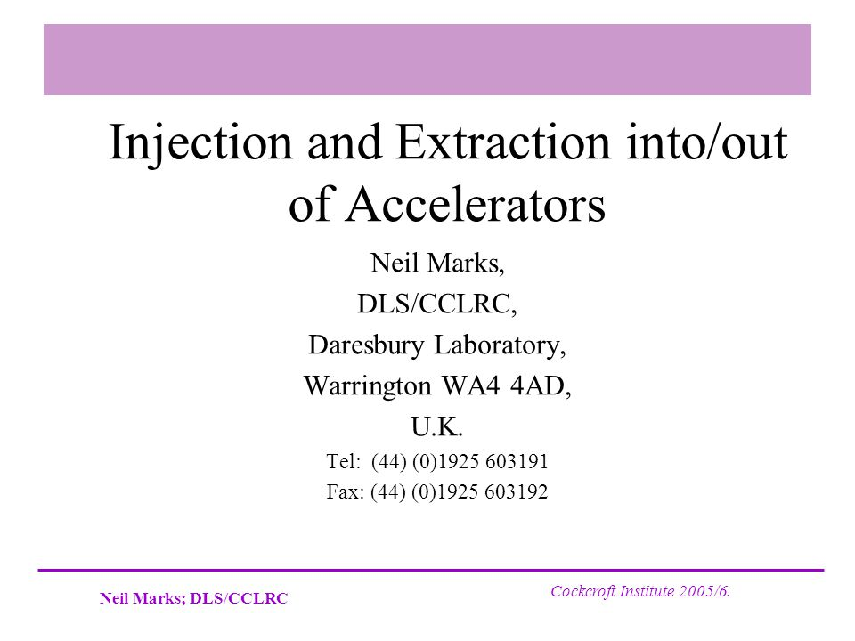 Neil Marks; DLS/CCLRC Cockcroft Institute 2005/6. Injection and Extraction into/out of Accelerators Neil Marks, DLS/CCLRC, Daresbury Laboratory, Warri