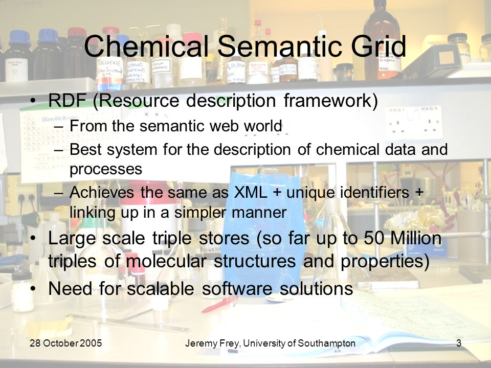 28 October 2005Jeremy Frey, University of Southampton3 Chemical Semantic Grid RDF (Resource description framework) –From the semantic web world –Best system for the description of chemical data and processes –Achieves the same as XML + unique identifiers + linking up in a simpler manner Large scale triple stores (so far up to 50 Million triples of molecular structures and properties) Need for scalable software solutions