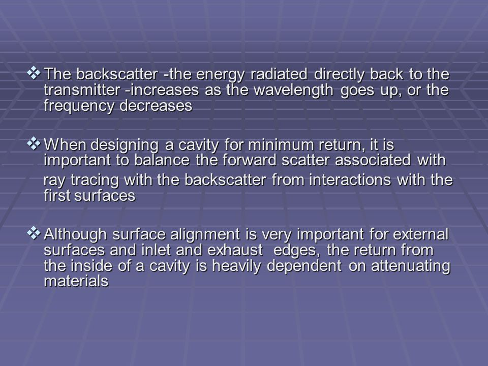  The backscatter -the energy radiated directly back to the transmitter -increases as the wavelength goes up, or the frequency decreases  When design