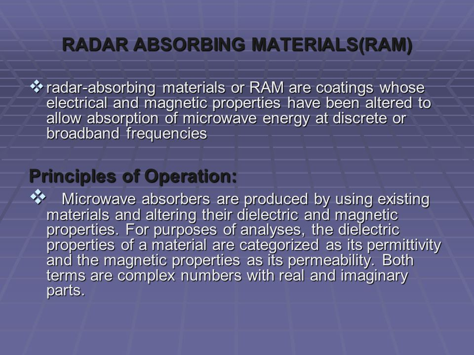  radar-absorbing materials or RAM are coatings whose electrical and magnetic properties have been altered to allow absorption of microwave energy at