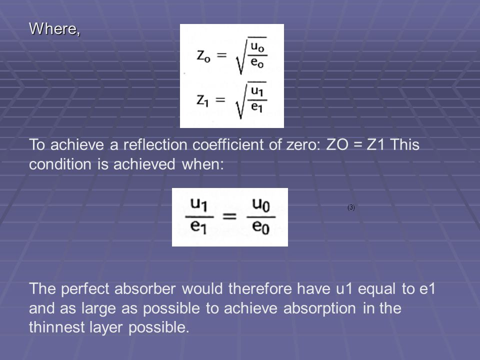 Where, To achieve a reflection coefficient of zero: ZO = Z1 This condition is achieved when: (3) The perfect absorber would therefore have u1 equal to