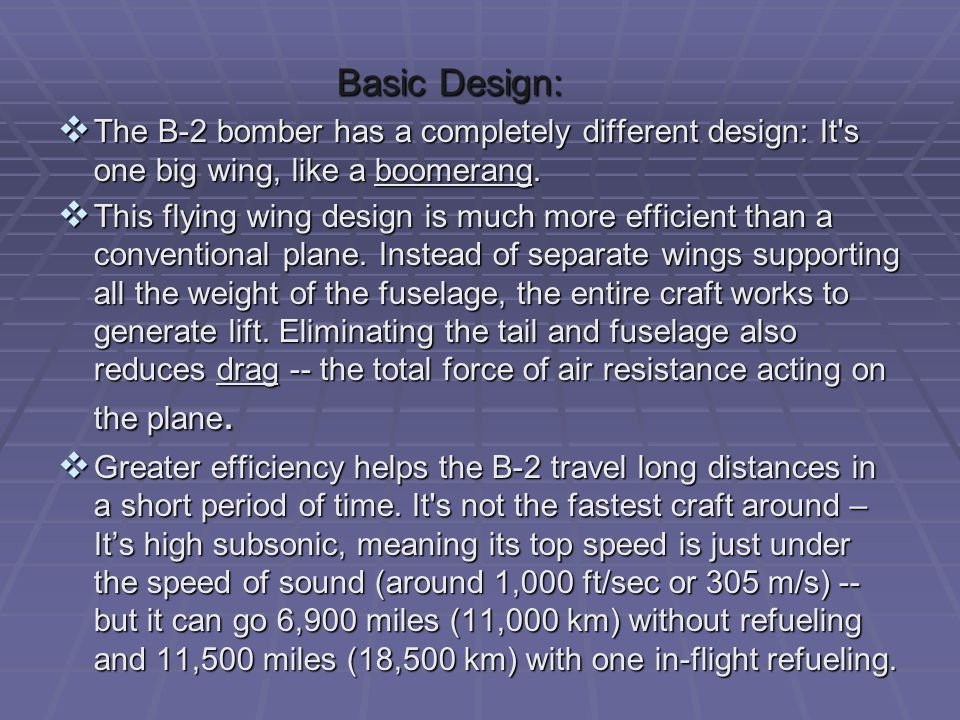 Basic Design: Basic Design:  The B-2 bomber has a completely different design: It's one big wing, like a boomerang.  This flying wing design is much
