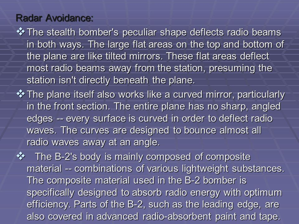 Radar Avoidance:  The stealth bomber's peculiar shape deflects radio beams in both ways. The large flat areas on the top and bottom of the plane are