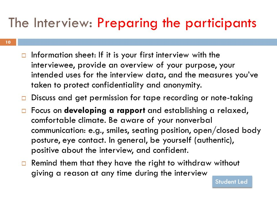 The Interview: Preparing the participants 10  Information sheet: If it is your first interview with the interviewee, provide an overview of your purpose, your intended uses for the interview data, and the measures you've taken to protect confidentiality and anonymity.