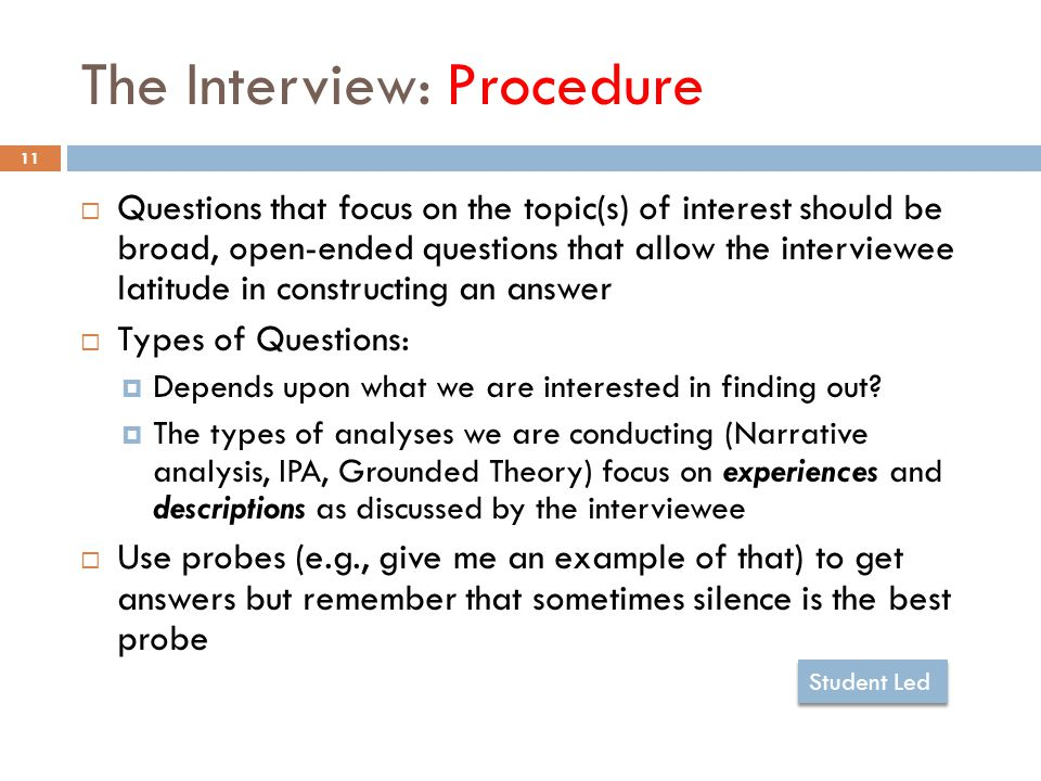 The Interview: Procedure 11  Questions that focus on the topic(s) of interest should be broad, open-ended questions that allow the interviewee latitude in constructing an answer  Types of Questions:  Depends upon what we are interested in finding out.