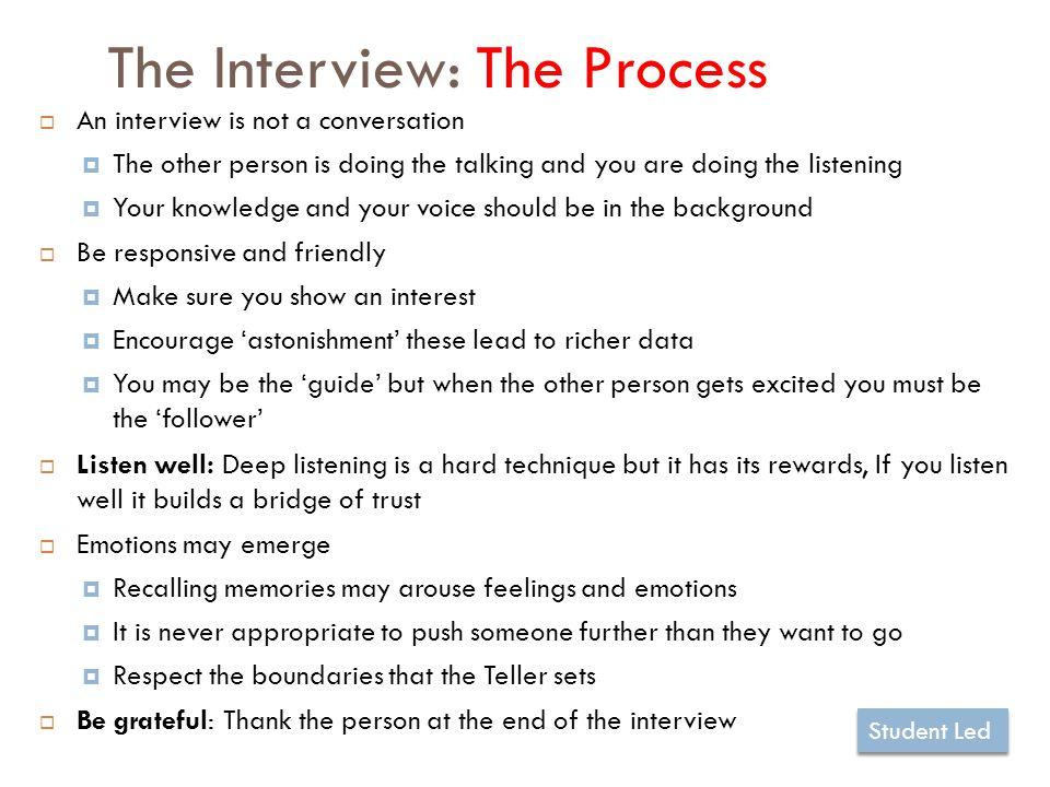 The Interview: The Process 12  An interview is not a conversation  The other person is doing the talking and you are doing the listening  Your knowledge and your voice should be in the background  Be responsive and friendly  Make sure you show an interest  Encourage 'astonishment' these lead to richer data  You may be the 'guide' but when the other person gets excited you must be the 'follower'  Listen well: Deep listening is a hard technique but it has its rewards, If you listen well it builds a bridge of trust  Emotions may emerge  Recalling memories may arouse feelings and emotions  It is never appropriate to push someone further than they want to go  Respect the boundaries that the Teller sets  Be grateful: Thank the person at the end of the interview Student Led