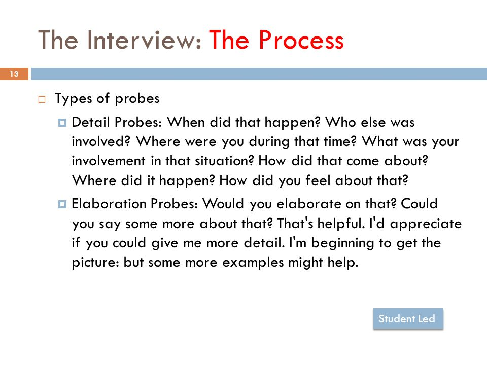 The Interview: The Process 13  Types of probes  Detail Probes: When did that happen.