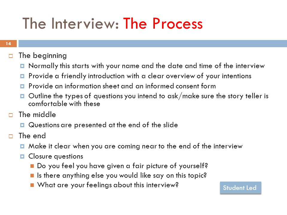 The Interview: The Process 14  The beginning  Normally this starts with your name and the date and time of the interview  Provide a friendly introduction with a clear overview of your intentions  Provide an information sheet and an informed consent form  Outline the types of questions you intend to ask/make sure the story teller is comfortable with these  The middle  Questions are presented at the end of the slide  The end  Make it clear when you are coming near to the end of the interview  Closure questions Do you feel you have given a fair picture of yourself.