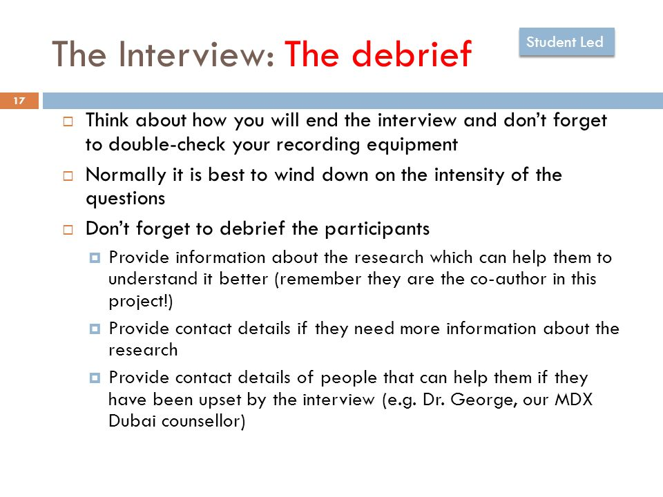 The Interview: The debrief 17  Think about how you will end the interview and don't forget to double-check your recording equipment  Normally it is best to wind down on the intensity of the questions  Don't forget to debrief the participants  Provide information about the research which can help them to understand it better (remember they are the co-author in this project!)  Provide contact details if they need more information about the research  Provide contact details of people that can help them if they have been upset by the interview (e.g.