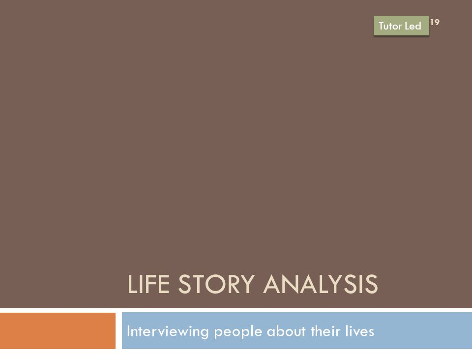 LIFE STORY ANALYSIS Interviewing people about their lives 19 Tutor Led